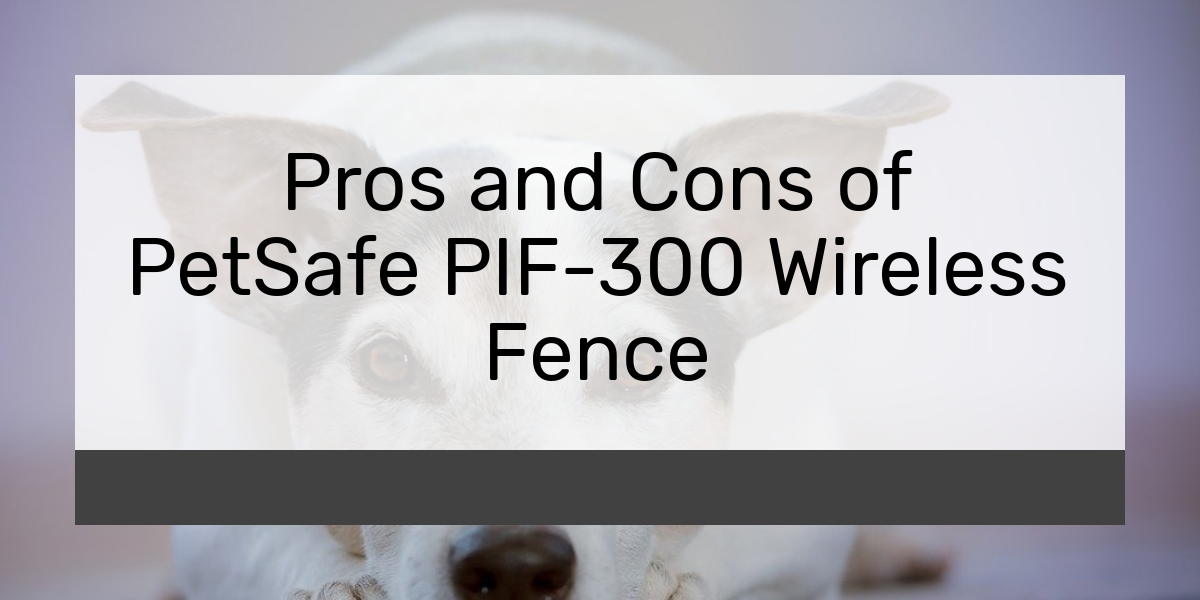 Pros and Cons of PetSafe PIF-300 Wireless Fence